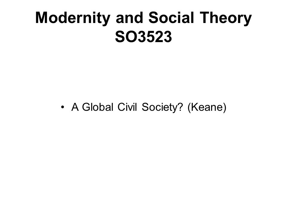 Modernity and Social Theory SO3523 A Global Civil Society (Keane)