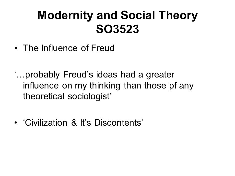 Modernity and Social Theory SO3523 The Influence of Freud …probably Freuds ideas had a greater influence on my thinking than those pf any theoretical sociologist Civilization & Its Discontents