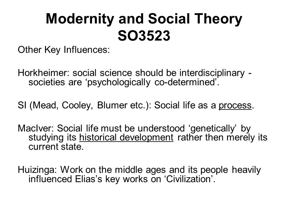 Modernity and Social Theory SO3523 Other Key Influences: Horkheimer: social science should be interdisciplinary - societies are psychologically co-determined.