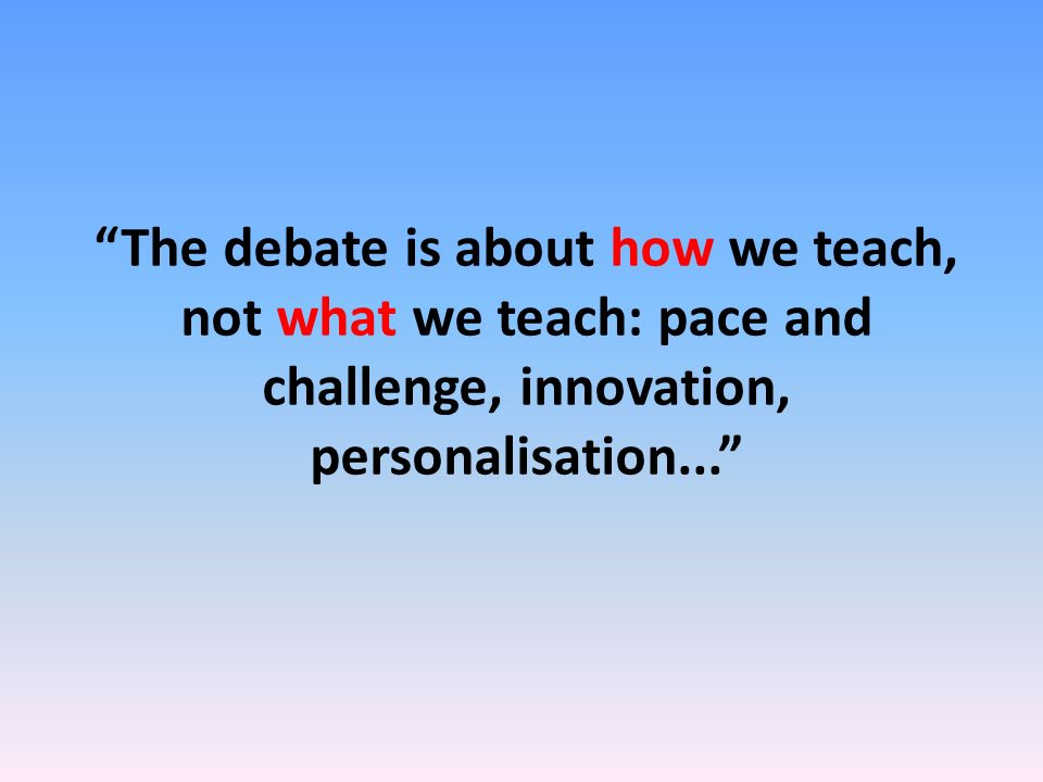 The debate is about how we teach, not what we teach: pace and challenge, innovation, personalisation...