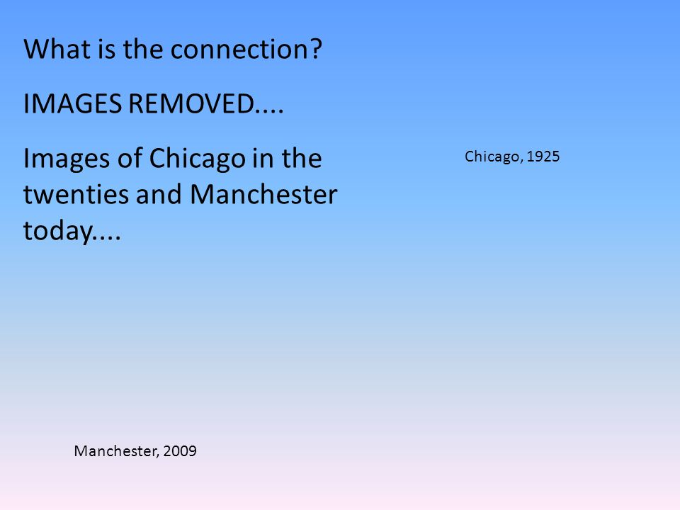 Chicago, 1925 Manchester, 2009 What is the connection.