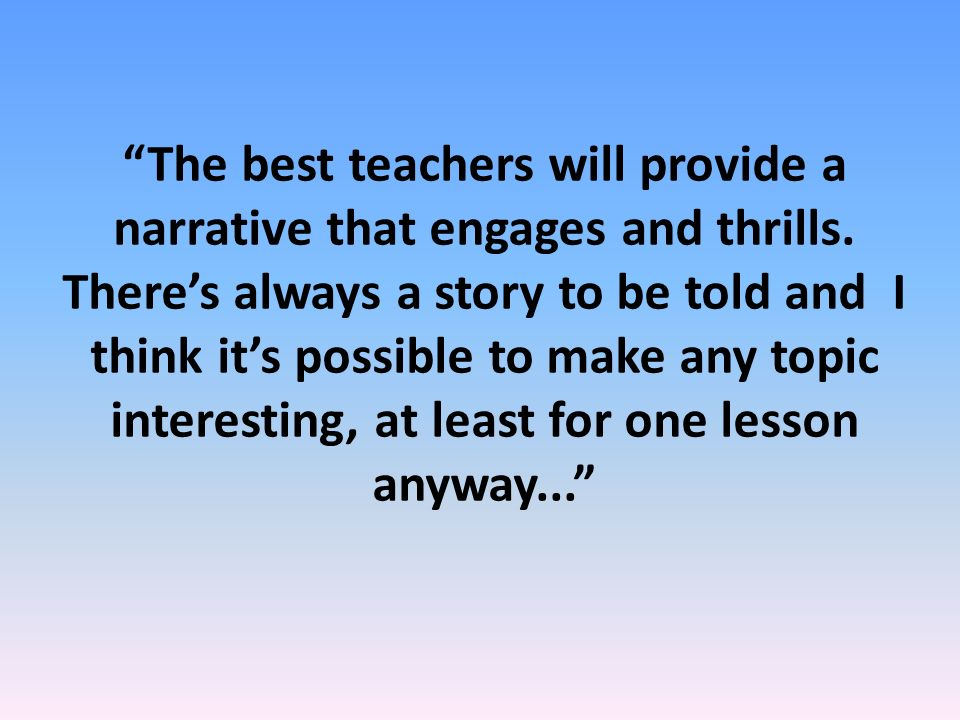 The best teachers will provide a narrative that engages and thrills.
