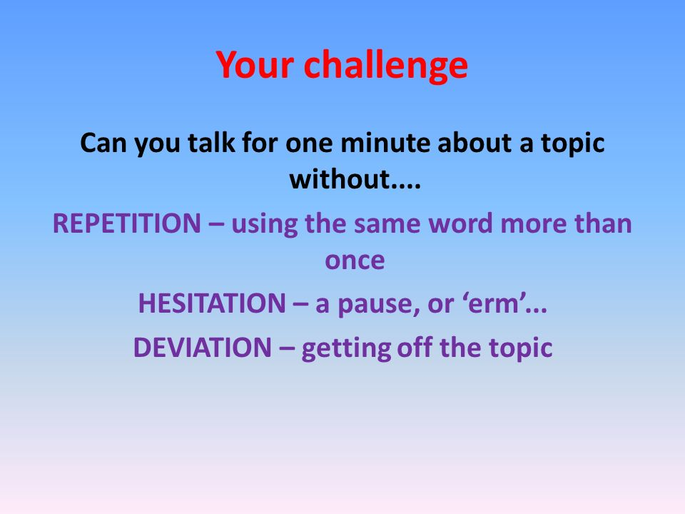 Your challenge Can you talk for one minute about a topic without....