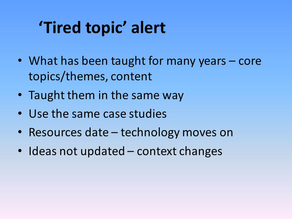 Tired topic alert What has been taught for many years – core topics/themes, content Taught them in the same way Use the same case studies Resources date – technology moves on Ideas not updated – context changes