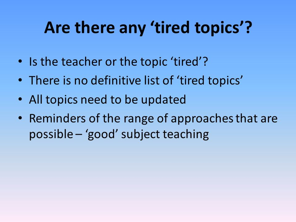 Are there any tired topics. Is the teacher or the topic tired.