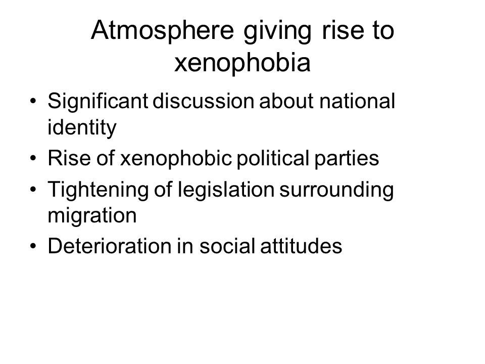 Atmosphere giving rise to xenophobia Significant discussion about national identity Rise of xenophobic political parties Tightening of legislation sur