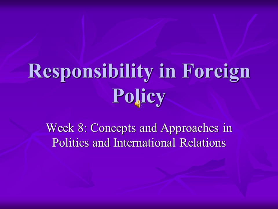 Responsibility in Foreign Policy Week 8: Concepts and Approaches in Politics and International Relations
