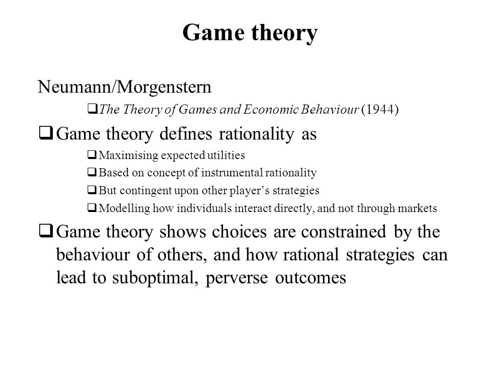 Game theory Neumann/Morgenstern The Theory of Games and Economic Behaviour (1944) Game theory defines rationality as Maximising expected utilities Bas
