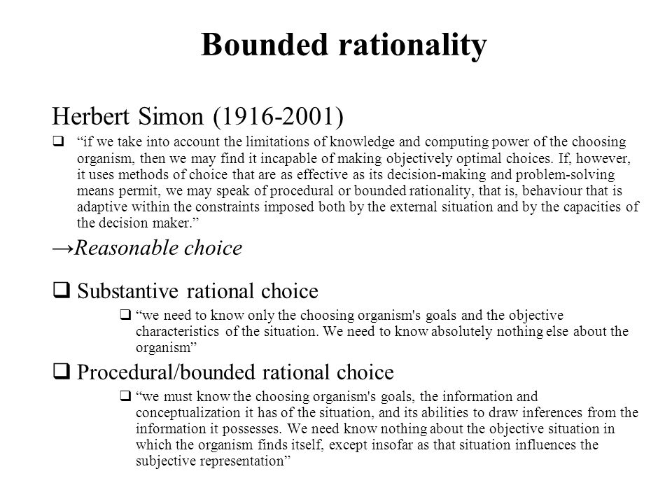 Bounded rationality Herbert Simon (1916-2001) if we take into account the limitations of knowledge and computing power of the choosing organism, then