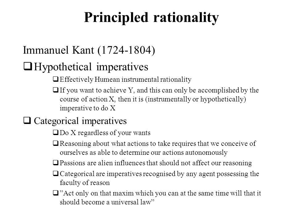 Principled rationality Immanuel Kant (1724-1804) Hypothetical imperatives Effectively Humean instrumental rationality If you want to achieve Y, and th