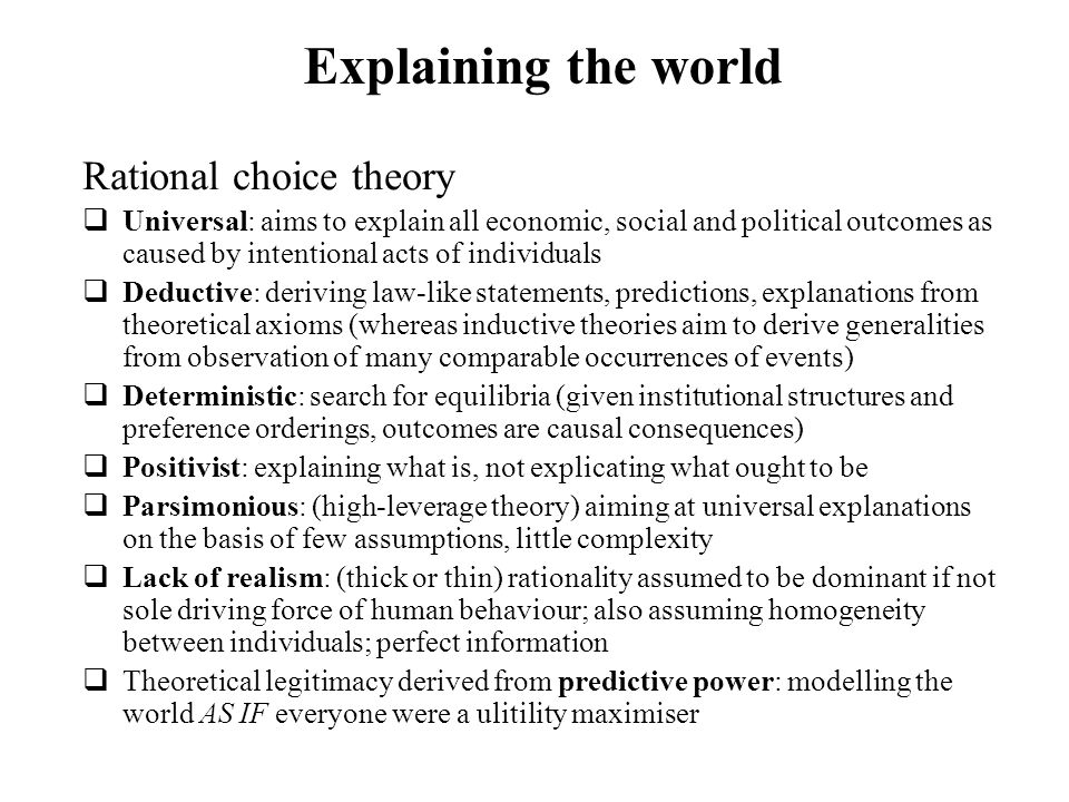 Explaining the world Rational choice theory Universal: aims to explain all economic, social and political outcomes as caused by intentional acts of in