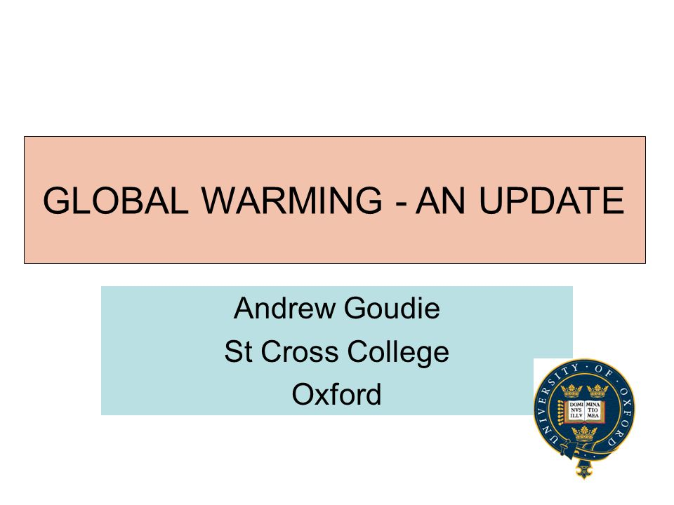 GLOBAL WARMING Andrew Goudie St Cross College Oxford GLOBAL WARMING - AN UPDATE