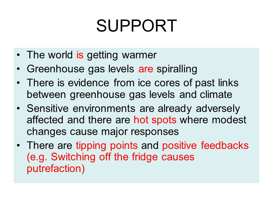 SUPPORT The world is getting warmer Greenhouse gas levels are spiralling There is evidence from ice cores of past links between greenhouse gas levels and climate Sensitive environments are already adversely affected and there are hot spots where modest changes cause major responses There are tipping points and positive feedbacks (e.g.