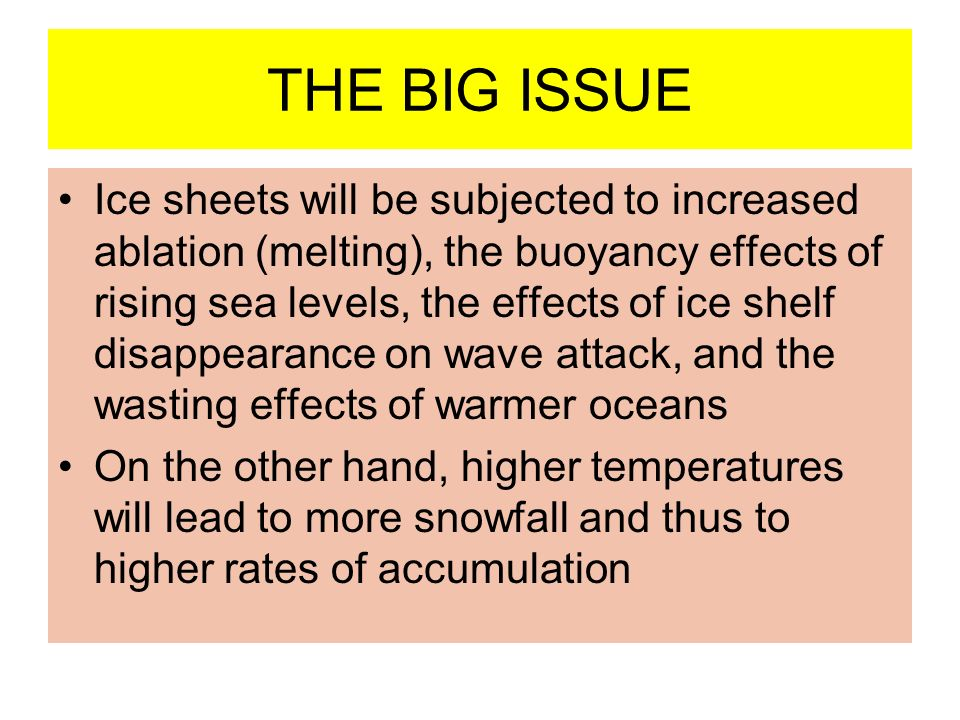 THE BIG ISSUE Ice sheets will be subjected to increased ablation (melting), the buoyancy effects of rising sea levels, the effects of ice shelf disappearance on wave attack, and the wasting effects of warmer oceans On the other hand, higher temperatures will lead to more snowfall and thus to higher rates of accumulation