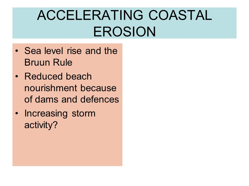 ACCELERATING COASTAL EROSION Sea level rise and the Bruun Rule Reduced beach nourishment because of dams and defences Increasing storm activity