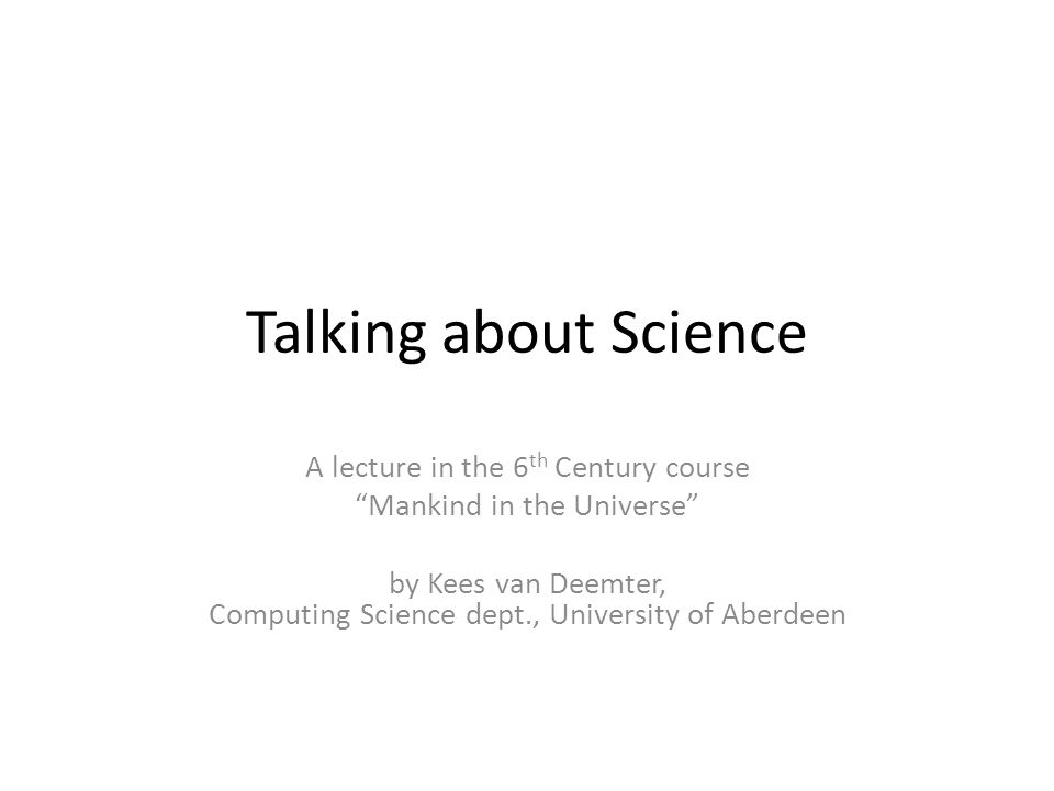 Talking about Science A lecture in the 6 th Century course Mankind in the Universe by Kees van Deemter, Computing Science dept., University of Aberdee