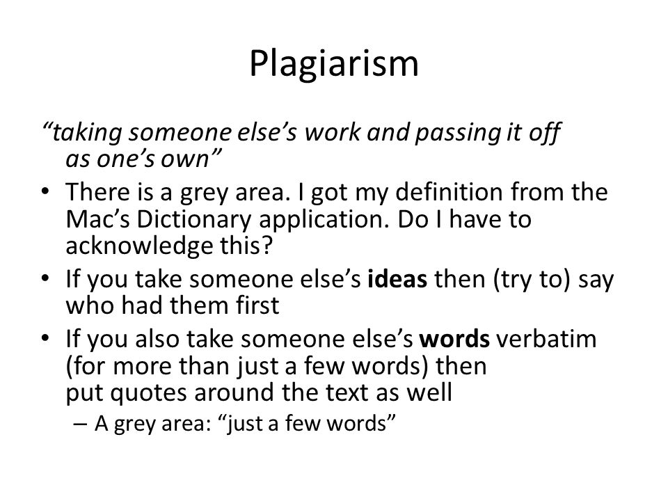 Plagiarism taking someone elses work and passing it off as ones own There is a grey area. I got my definition from the Macs Dictionary application. Do