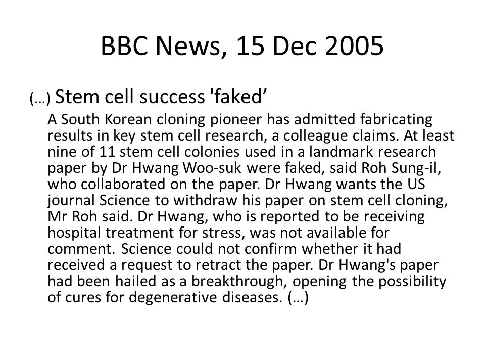 BBC News, 15 Dec 2005 (…) Stem cell success 'faked A South Korean cloning pioneer has admitted fabricating results in key stem cell research, a collea