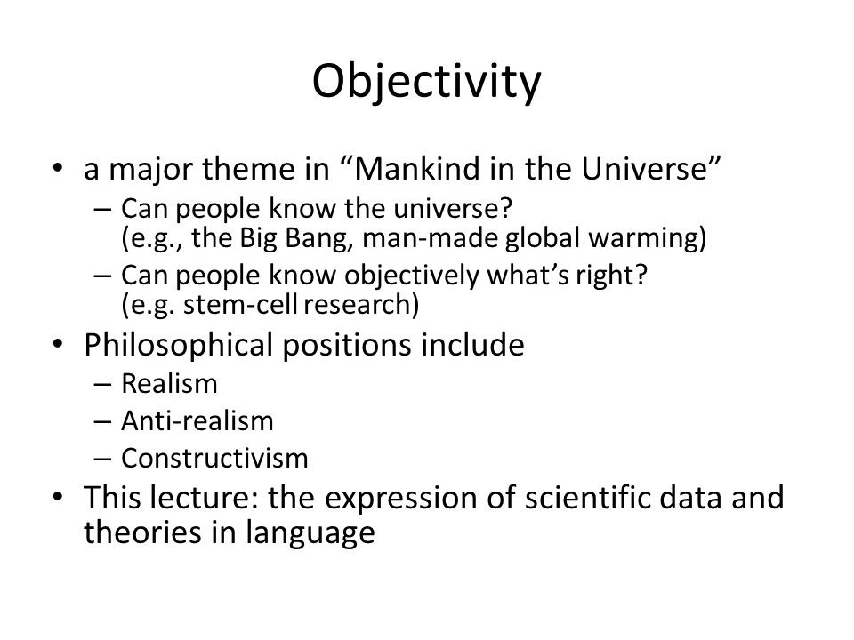 Objectivity a major theme in Mankind in the Universe – Can people know the universe? (e.g., the Big Bang, man-made global warming) – Can people know o