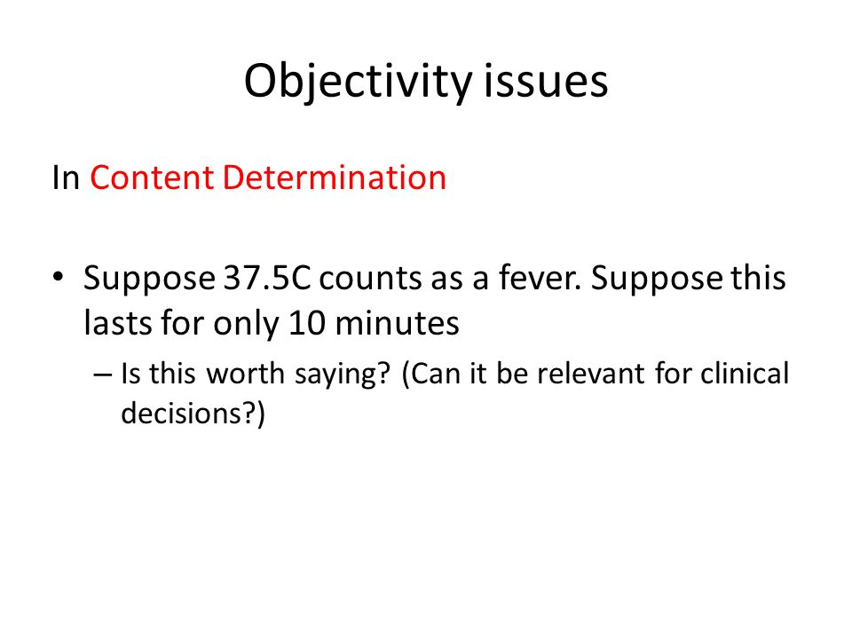 Objectivity issues In Content Determination Suppose 37.5C counts as a fever. Suppose this lasts for only 10 minutes – Is this worth saying? (Can it be
