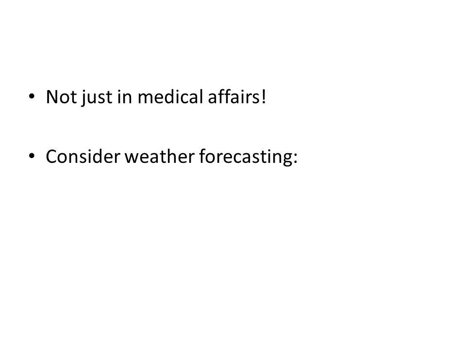 Not just in medical affairs! Consider weather forecasting:
