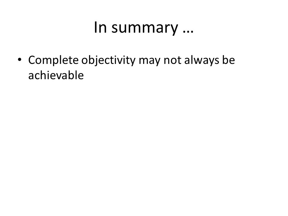 In summary … Complete objectivity may not always be achievable