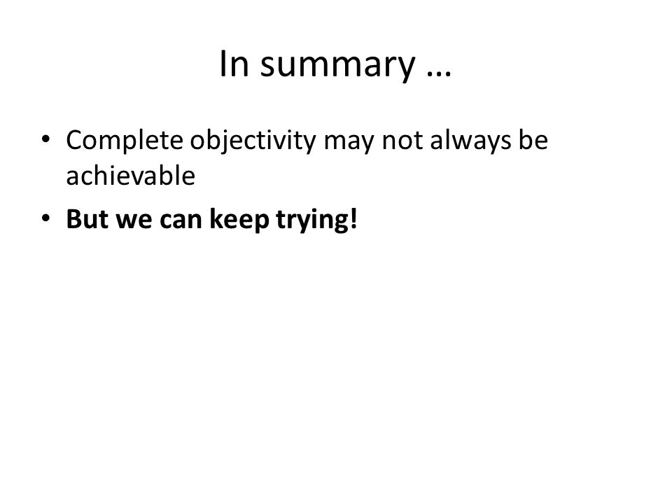 In summary … Complete objectivity may not always be achievable But we can keep trying!