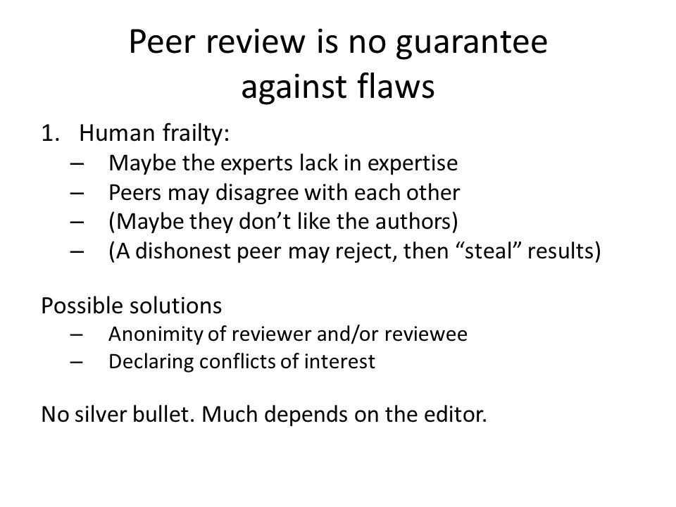 Peer review is no guarantee against flaws 1.Human frailty: – Maybe the experts lack in expertise – Peers may disagree with each other – (Maybe they do
