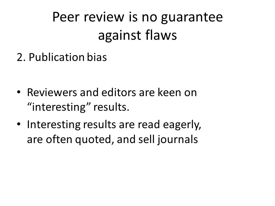 Peer review is no guarantee against flaws 2. Publication bias Reviewers and editors are keen on interesting results. Interesting results are read eage