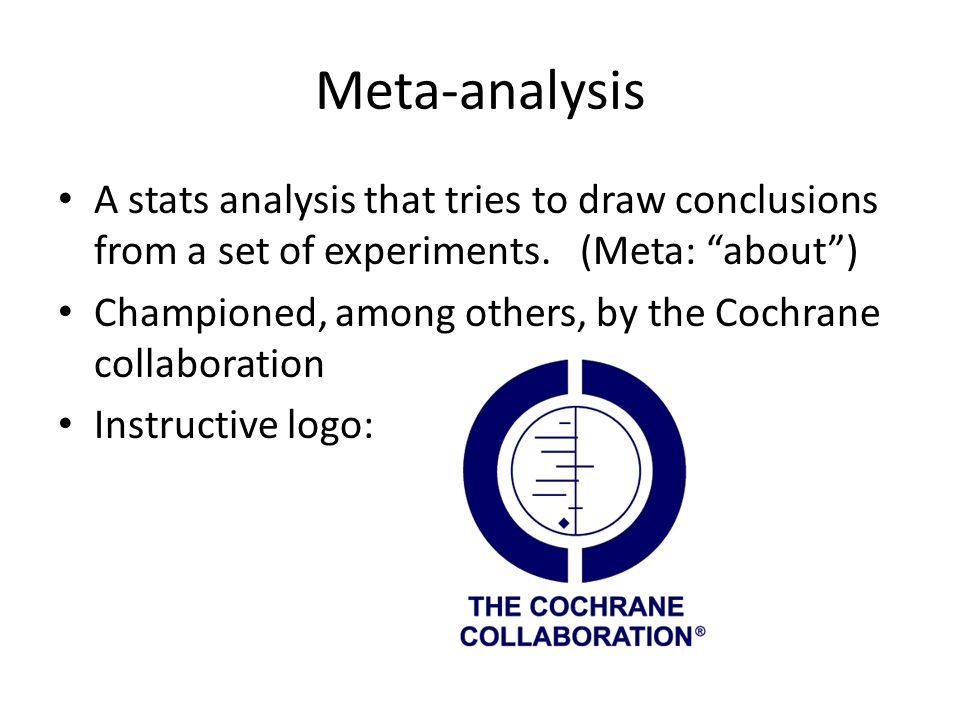 Meta-analysis A stats analysis that tries to draw conclusions from a set of experiments. (Meta: about) Championed, among others, by the Cochrane colla