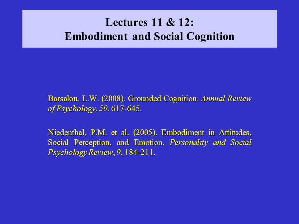 Lectures 11 & 12: Embodiment and Social Cognition Barsalou, L.W. (2008). Grounded Cognition. Annual Review of Psychology, 59, 617-645. Niedenthal, P.M