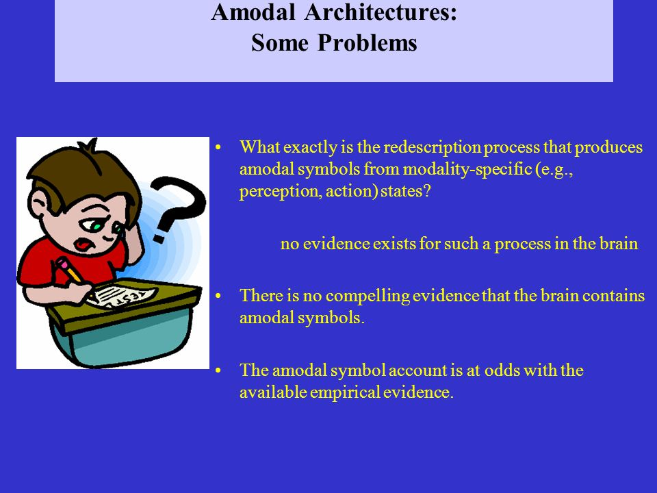 Amodal Architectures: Some Problems What exactly is the redescription process that produces amodal symbols from modality-specific (e.g., perception, a