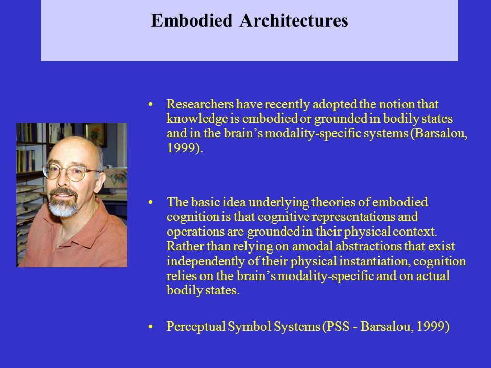 Embodied Architectures Researchers have recently adopted the notion that knowledge is embodied or grounded in bodily states and in the brains modality