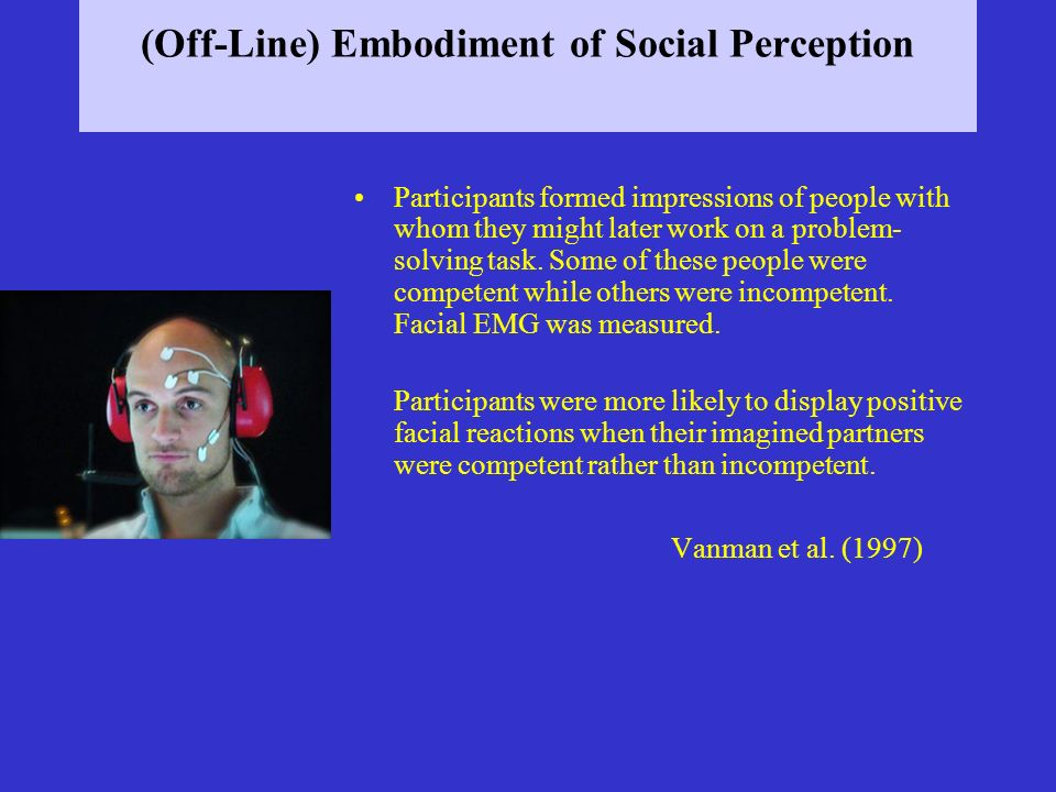 (Off-Line) Embodiment of Social Perception Participants formed impressions of people with whom they might later work on a problem- solving task. Some