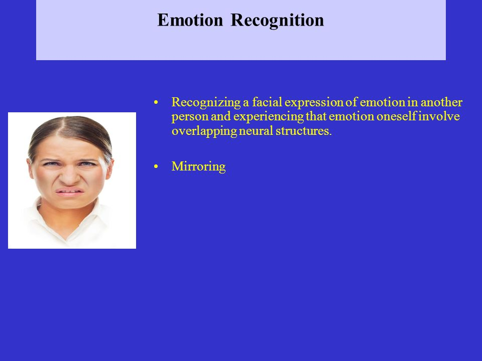 Emotion Recognition Recognizing a facial expression of emotion in another person and experiencing that emotion oneself involve overlapping neural stru