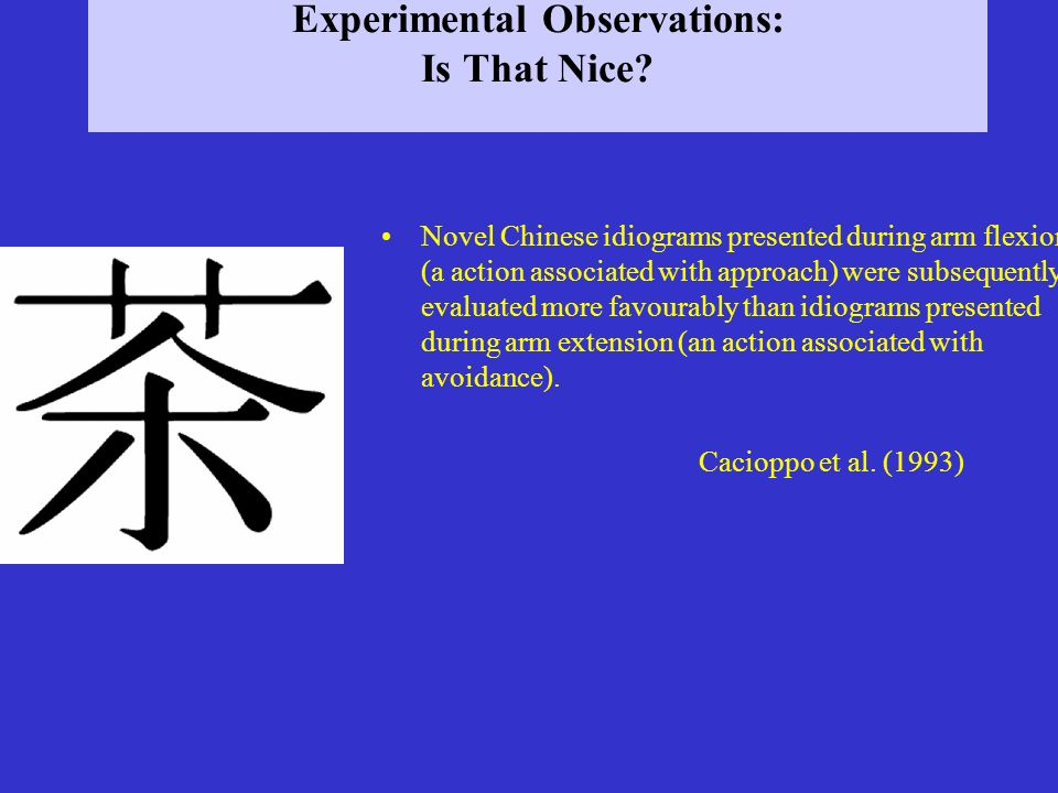 Experimental Observations: Is That Nice? Novel Chinese idiograms presented during arm flexion (a action associated with approach) were subsequently ev