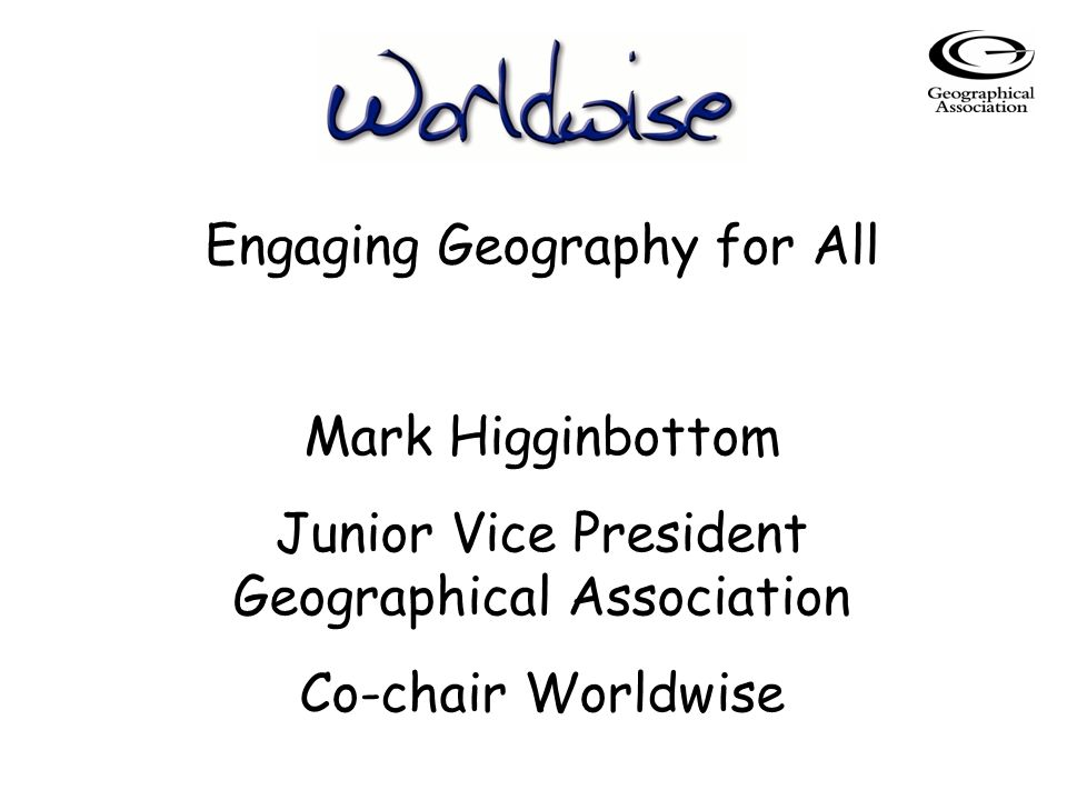 Engaging Geography for All Mark Higginbottom Junior Vice President Geographical Association Co-chair Worldwise
