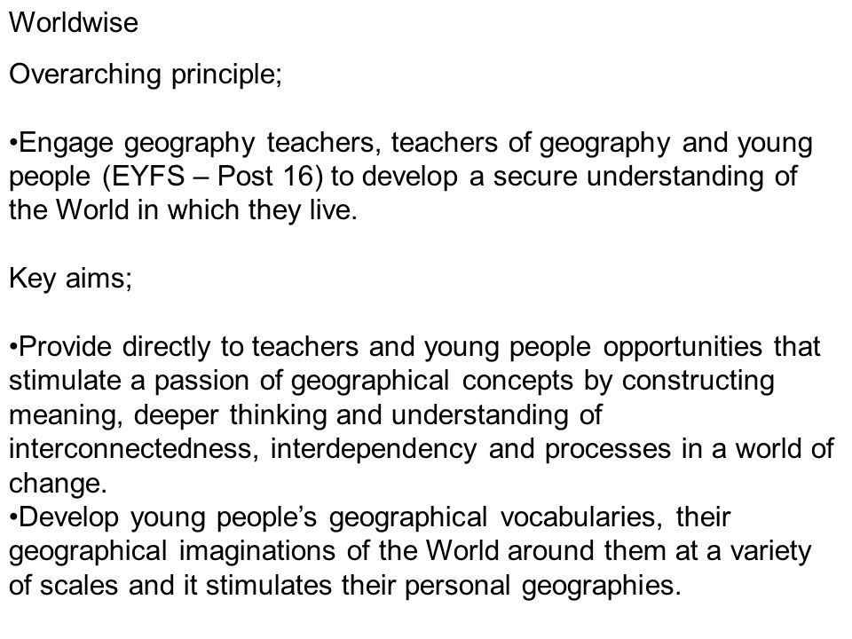 Worldwise Overarching principle; Engage geography teachers, teachers of geography and young people (EYFS – Post 16) to develop a secure understanding of the World in which they live.