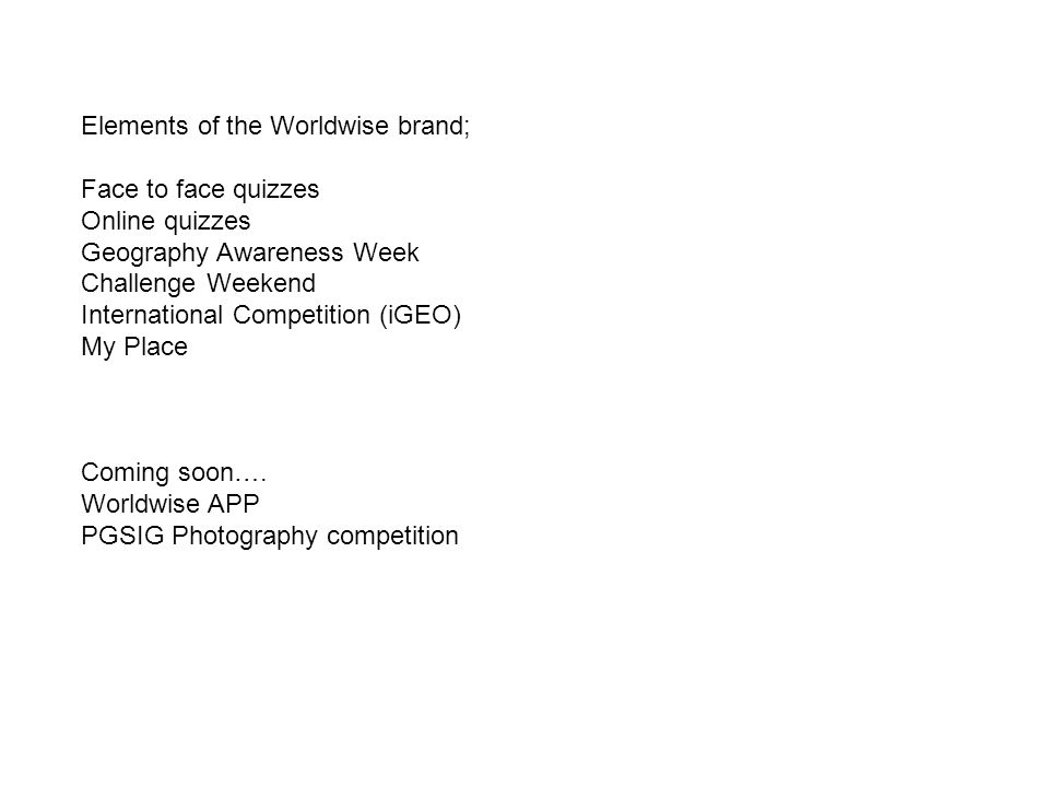Elements of the Worldwise brand; Face to face quizzes Online quizzes Geography Awareness Week Challenge Weekend International Competition (iGEO) My Place Coming soon….