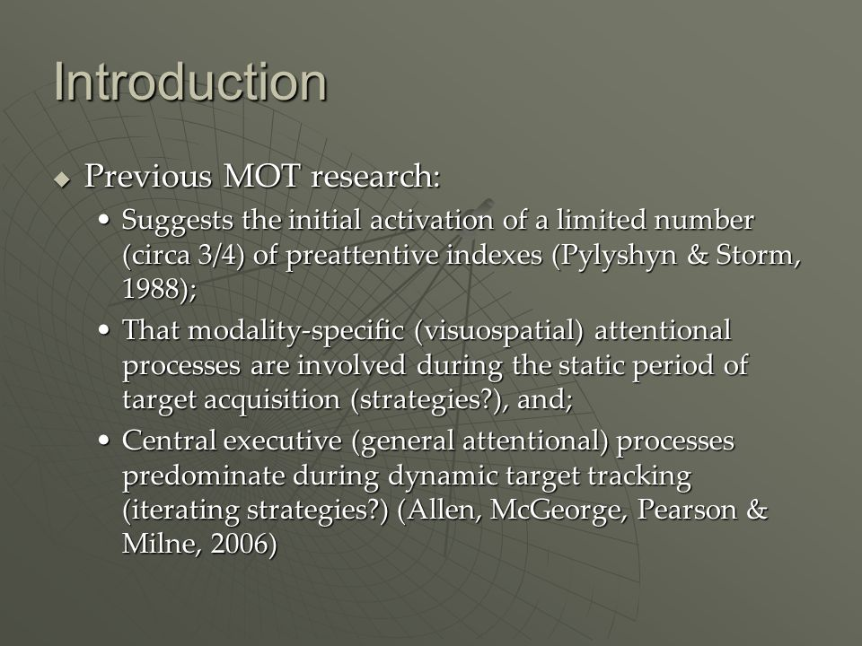 Introduction Previous MOT research: Previous MOT research: Suggests the initial activation of a limited number (circa 3/4) of preattentive indexes (Pylyshyn & Storm, 1988);Suggests the initial activation of a limited number (circa 3/4) of preattentive indexes (Pylyshyn & Storm, 1988); That modality-specific (visuospatial) attentional processes are involved during the static period of target acquisition (strategies ), and;That modality-specific (visuospatial) attentional processes are involved during the static period of target acquisition (strategies ), and; Central executive (general attentional) processes predominate during dynamic target tracking (iterating strategies ) (Allen, McGeorge, Pearson & Milne, 2006)Central executive (general attentional) processes predominate during dynamic target tracking (iterating strategies ) (Allen, McGeorge, Pearson & Milne, 2006)