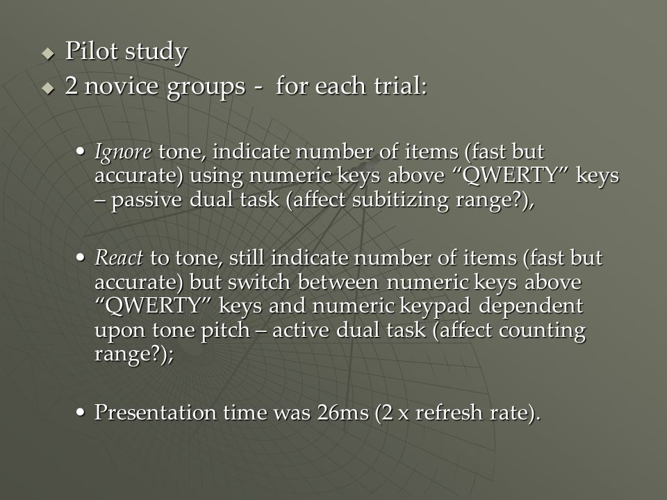 Pilot study Pilot study 2 novice groups - for each trial: 2 novice groups - for each trial: Ignore tone, indicate number of items (fast but accurate) using numeric keys above QWERTY keys – passive dual task (affect subitizing range ),Ignore tone, indicate number of items (fast but accurate) using numeric keys above QWERTY keys – passive dual task (affect subitizing range ), React to tone, still indicate number of items (fast but accurate) but switch between numeric keys above QWERTY keys and numeric keypad dependent upon tone pitch – active dual task (affect counting range );React to tone, still indicate number of items (fast but accurate) but switch between numeric keys above QWERTY keys and numeric keypad dependent upon tone pitch – active dual task (affect counting range ); Presentation time was 26ms (2 x refresh rate).Presentation time was 26ms (2 x refresh rate).