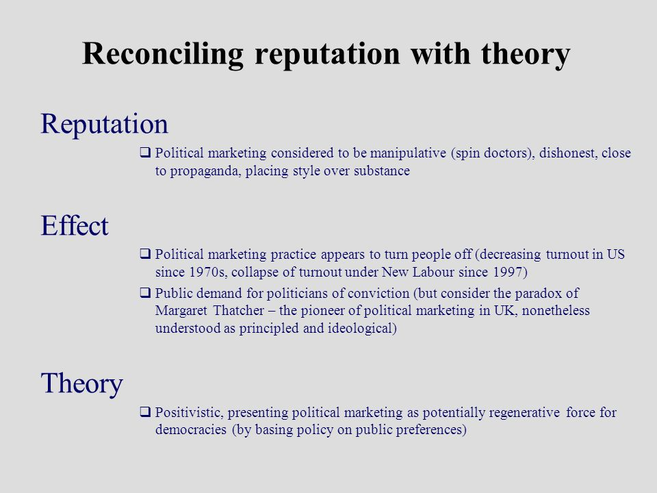 Reconciling reputation with theory Reputation Political marketing considered to be manipulative (spin doctors), dishonest, close to propaganda, placing style over substance Effect Political marketing practice appears to turn people off (decreasing turnout in US since 1970s, collapse of turnout under New Labour since 1997) Public demand for politicians of conviction (but consider the paradox of Margaret Thatcher – the pioneer of political marketing in UK, nonetheless understood as principled and ideological) Theory Positivistic, presenting political marketing as potentially regenerative force for democracies (by basing policy on public preferences)