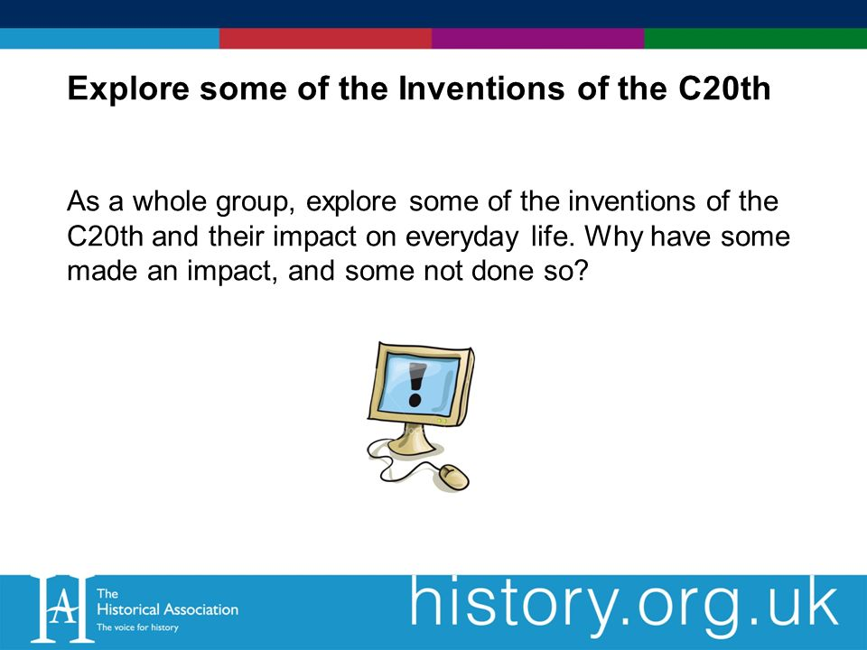 Explore some of the Inventions of the C20th As a whole group, explore some of the inventions of the C20th and their impact on everyday life.