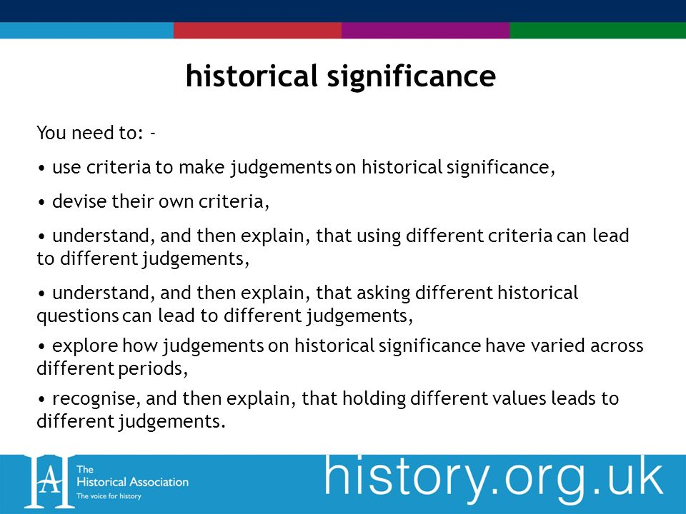 historical significance You need to: - use criteria to make judgements on historical significance, devise their own criteria, understand, and then explain, that using different criteria can lead to different judgements, understand, and then explain, that asking different historical questions can lead to different judgements, explore how judgements on historical significance have varied across different periods, recognise, and then explain, that holding different values leads to different judgements.