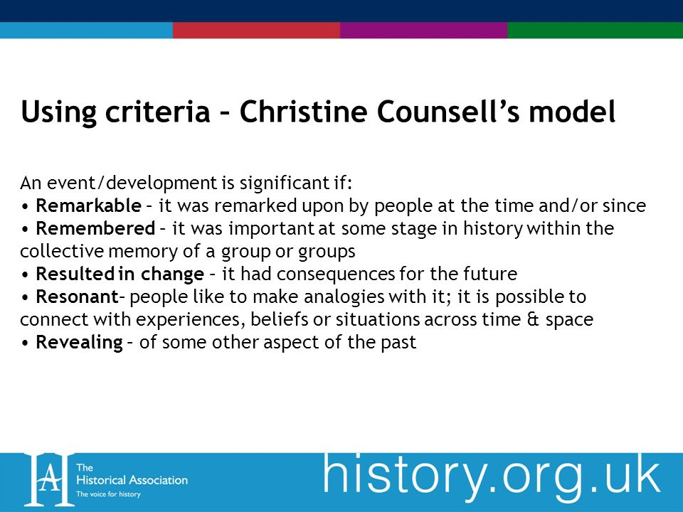 Using criteria – Christine Counsells model An event/development is significant if: Remarkable – it was remarked upon by people at the time and/or since Remembered – it was important at some stage in history within the collective memory of a group or groups Resulted in change – it had consequences for the future Resonant– people like to make analogies with it; it is possible to connect with experiences, beliefs or situations across time & space Revealing – of some other aspect of the past