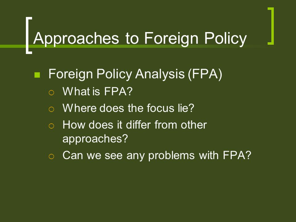 Approaches to Foreign Policy Foreign Policy Analysis (FPA) What is FPA? Where does the focus lie? How does it differ from other approaches? Can we see