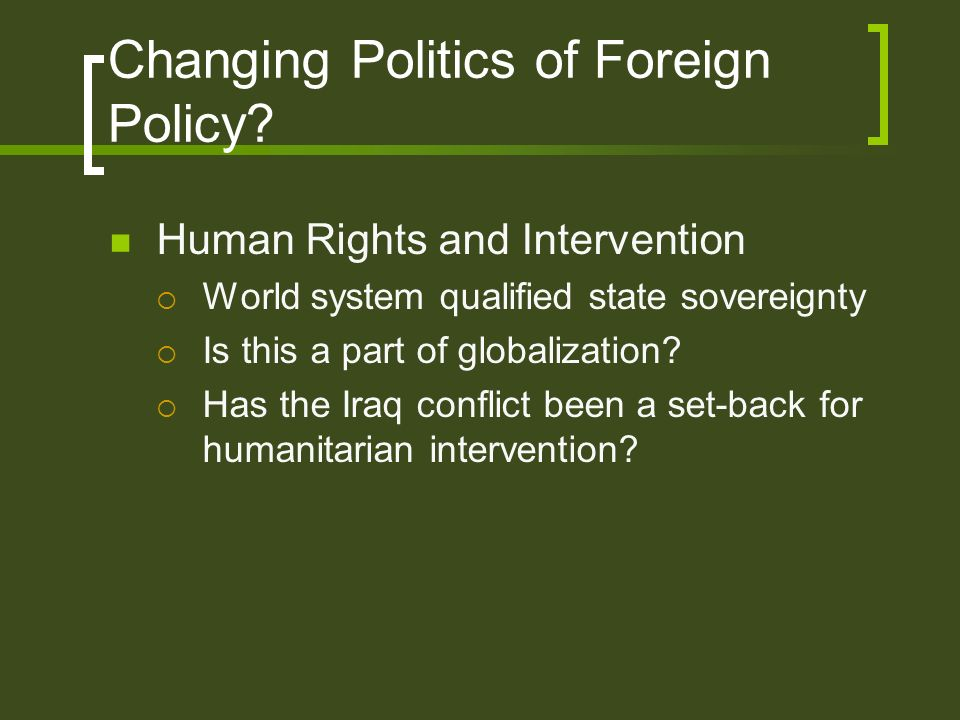 Changing Politics of Foreign Policy? Human Rights and Intervention World system qualified state sovereignty Is this a part of globalization? Has the I