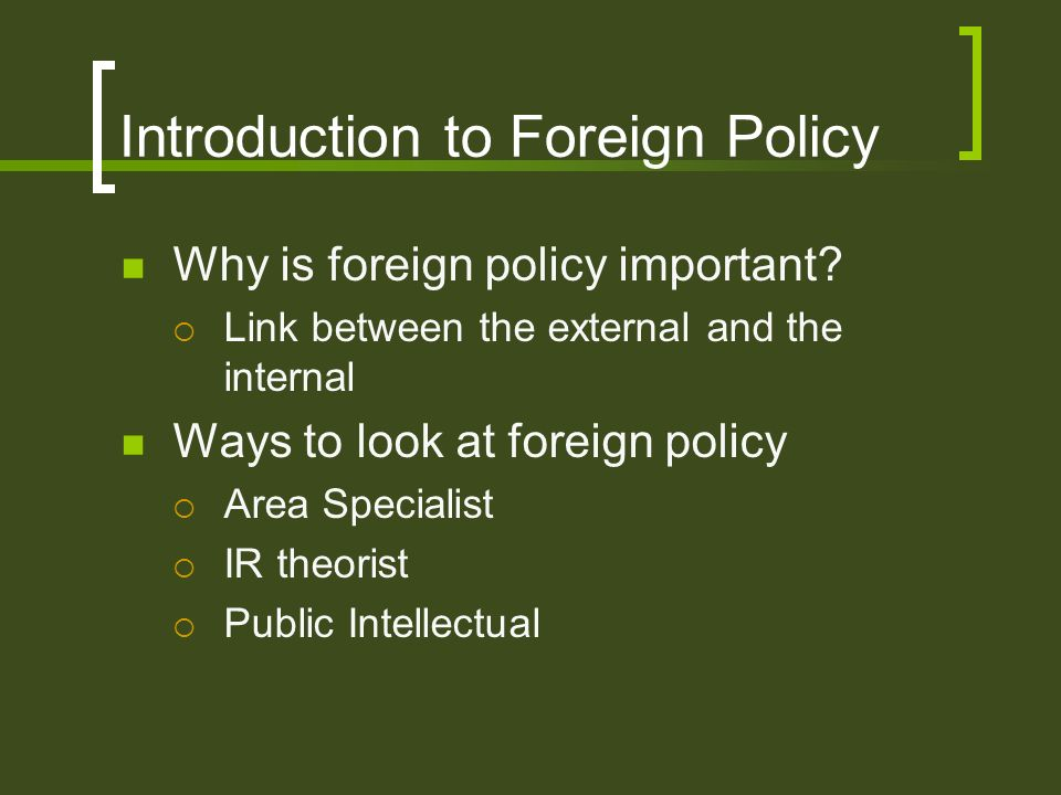 Introduction to Foreign Policy Why is foreign policy important? Link between the external and the internal Ways to look at foreign policy Area Special