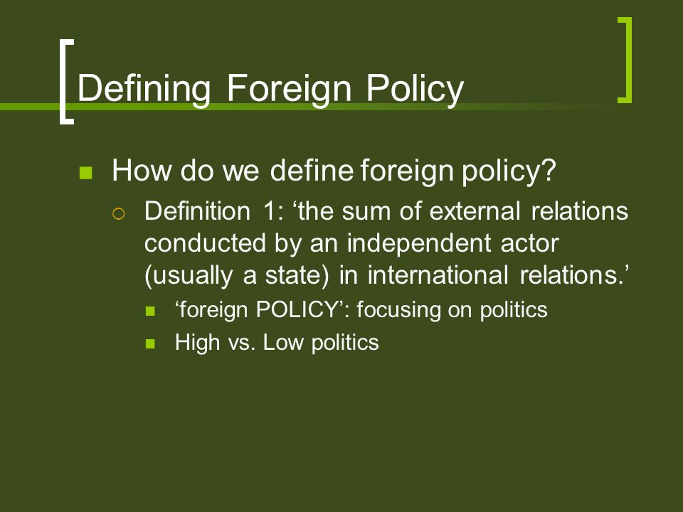 Defining Foreign Policy How do we define foreign policy? Definition 1: the sum of external relations conducted by an independent actor (usually a stat