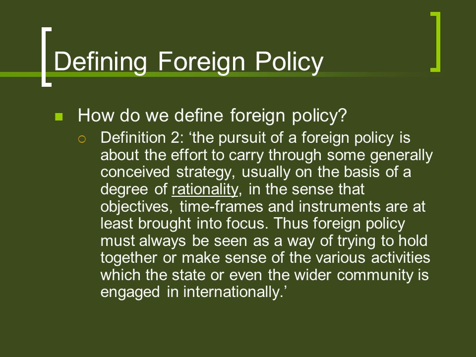 Defining Foreign Policy How do we define foreign policy? Definition 2: the pursuit of a foreign policy is about the effort to carry through some gener